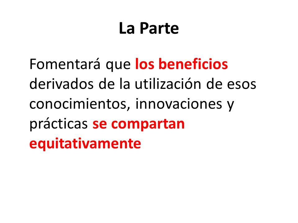 La Parte Fomentará que los beneficios derivados de la utilización de esos conocimientos, innovaciones y prácticas se compartan equitativamente