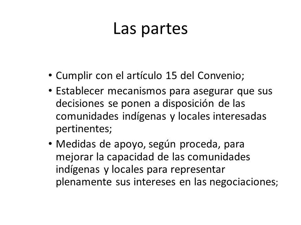 Las partes Cumplir con el artículo 15 del Convenio; Establecer mecanismos para asegurar que sus decisiones se ponen a disposición de las comunidades indígenas y locales interesadas pertinentes; Medidas de apoyo, según proceda, para mejorar la capacidad de las comunidades indígenas y locales para representar plenamente sus intereses en las negociaciones ;