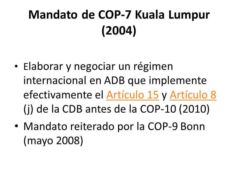 Mandato de COP-7 Kuala Lumpur (2004) E laborar y negociar un régimen internacional en ADB que implemente efectivamente el Artículo 15 y Artículo 8 (j) de la CDB antes de la COP-10 (2010)Artículo 15Artículo 8 Mandato reiterado por la COP-9 Bonn (mayo 2008)