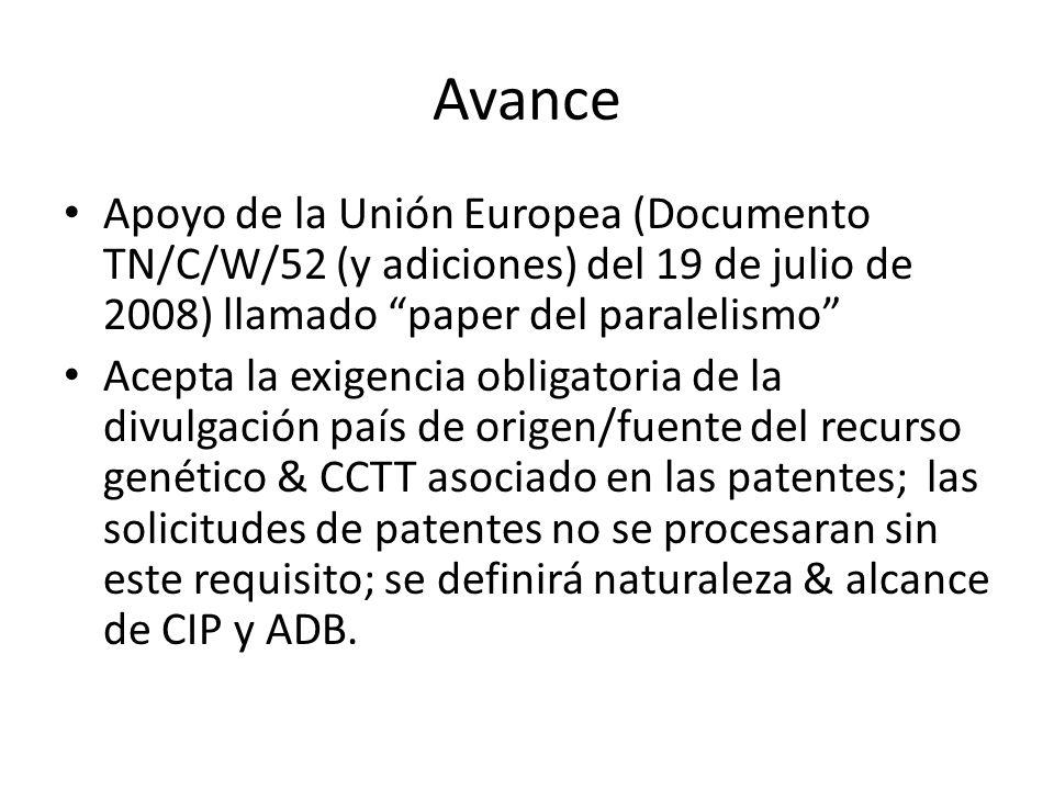 Avance Apoyo de la Unión Europea (Documento TN/C/W/52 (y adiciones) del 19 de julio de 2008) llamado paper del paralelismo Acepta la exigencia obligatoria de la divulgación país de origen/fuente del recurso genético & CCTT asociado en las patentes; las solicitudes de patentes no se procesaran sin este requisito; se definirá naturaleza & alcance de CIP y ADB.