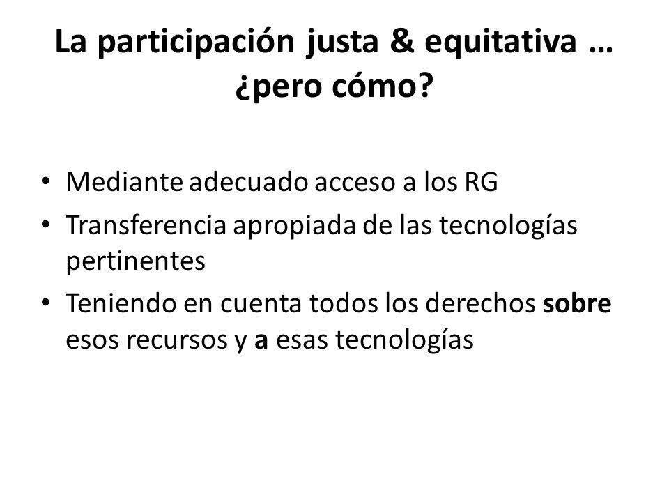 La participación justa & equitativa … ¿pero cómo? Mediante adecuado acceso a los RG Transferencia apropiada de las tecnologías pertinentes Teniendo en