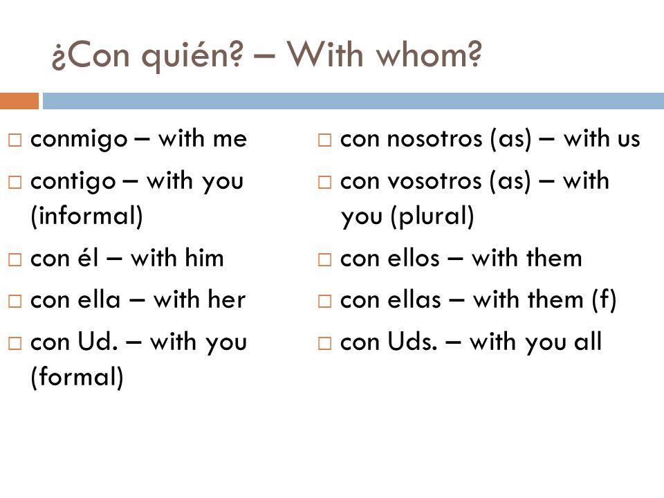 ¿Con quién? – With whom? conmigo – with me contigo – with you (informal) con él – with him con ella – with her con Ud. – with you (formal) con nosotro