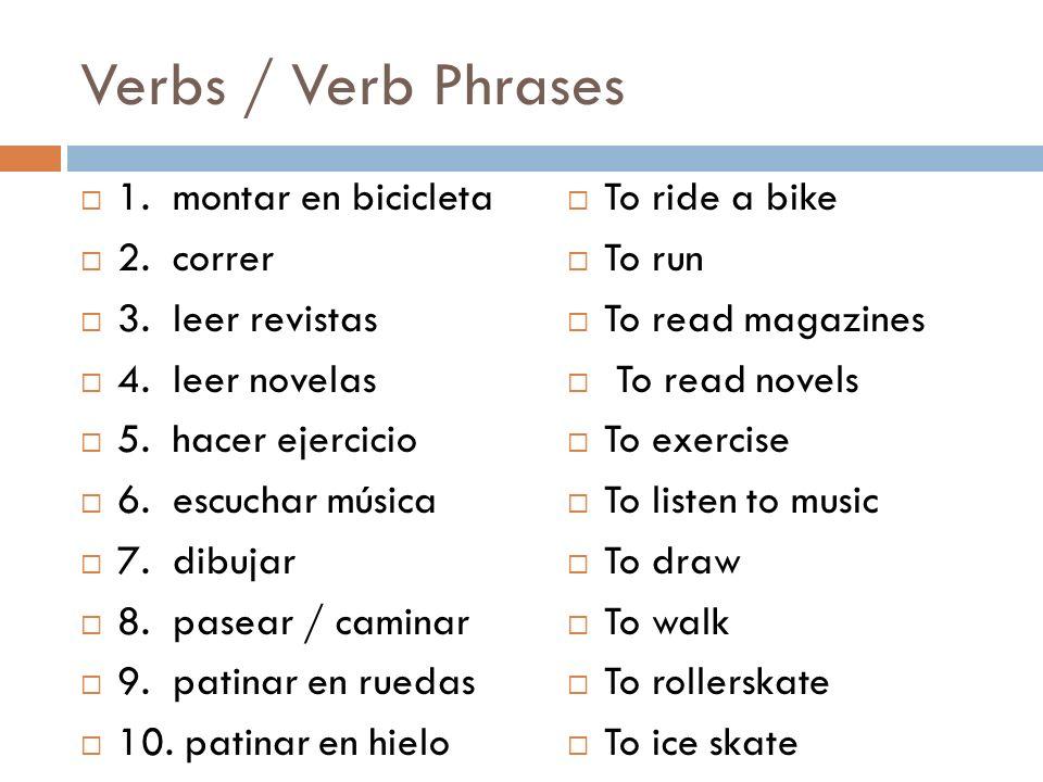 Verbs / Verb Phrases 1. montar en bicicleta 2. correr 3. leer revistas 4. leer novelas 5. hacer ejercicio 6. escuchar música 7. dibujar 8. pasear / ca
