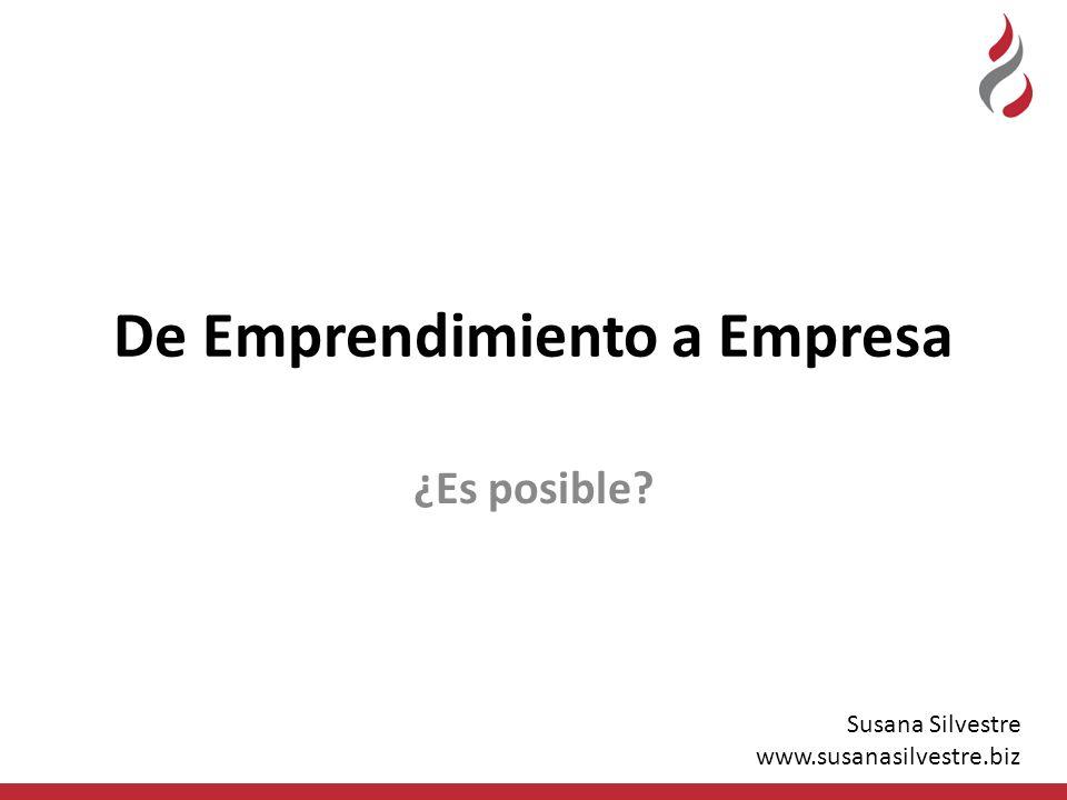 De Emprendimiento a Empresa ¿Es posible? Susana Silvestre www.susanasilvestre.biz