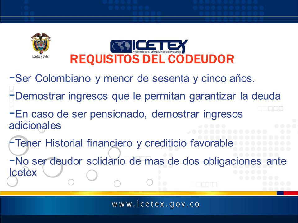 REQUISITOS DEL CODEUDOR - Ser Colombiano y menor de sesenta y cinco años. - Demostrar ingresos que le permitan garantizar la deuda - En caso de ser pe