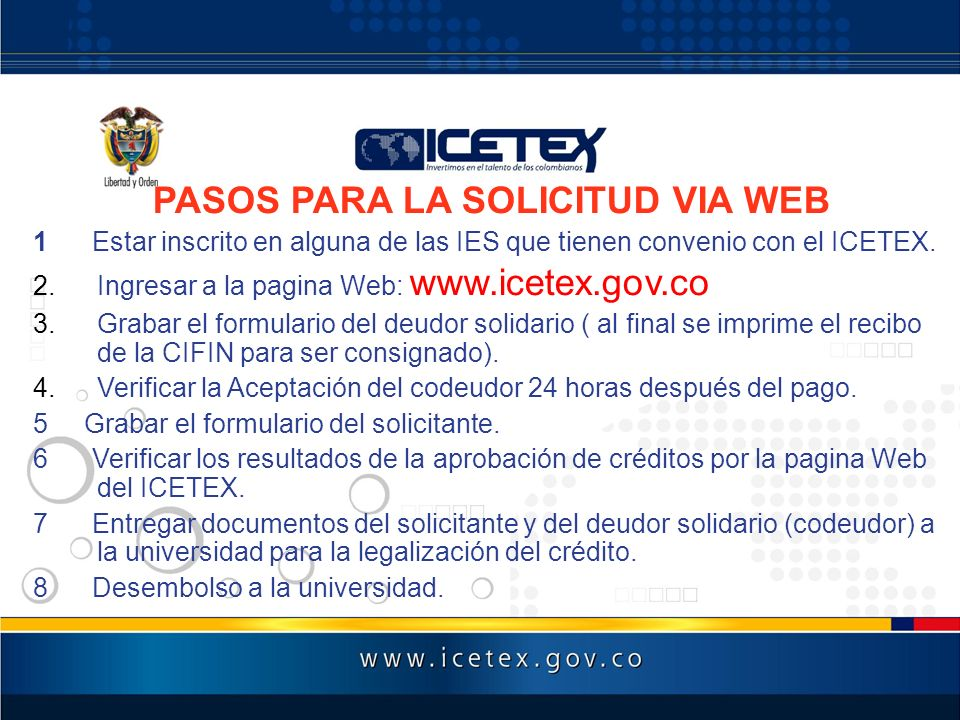 PASOS PARA LA SOLICITUD VIA WEB 1 Estar inscrito en alguna de las IES que tienen convenio con el ICETEX. 2.Ingresar a la pagina Web: www.icetex.gov.co