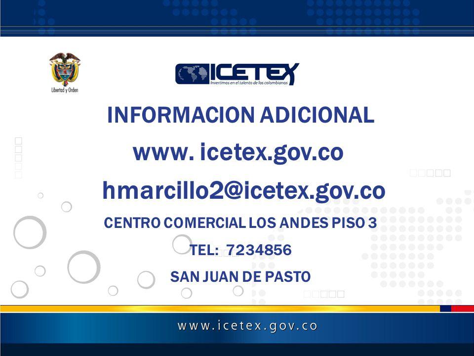 INFORMACION ADICIONAL www. icetex.gov.co hmarcillo2@icetex.gov.co CENTRO COMERCIAL LOS ANDES PISO 3 TEL: 7234856 SAN JUAN DE PASTO