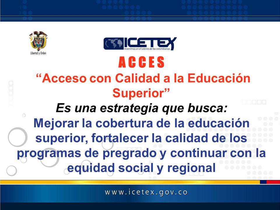 A C C E S Acceso con Calidad a la Educación Superior Es una estrategia que busca: Mejorar la cobertura de la educación superior, fortalecer la calidad
