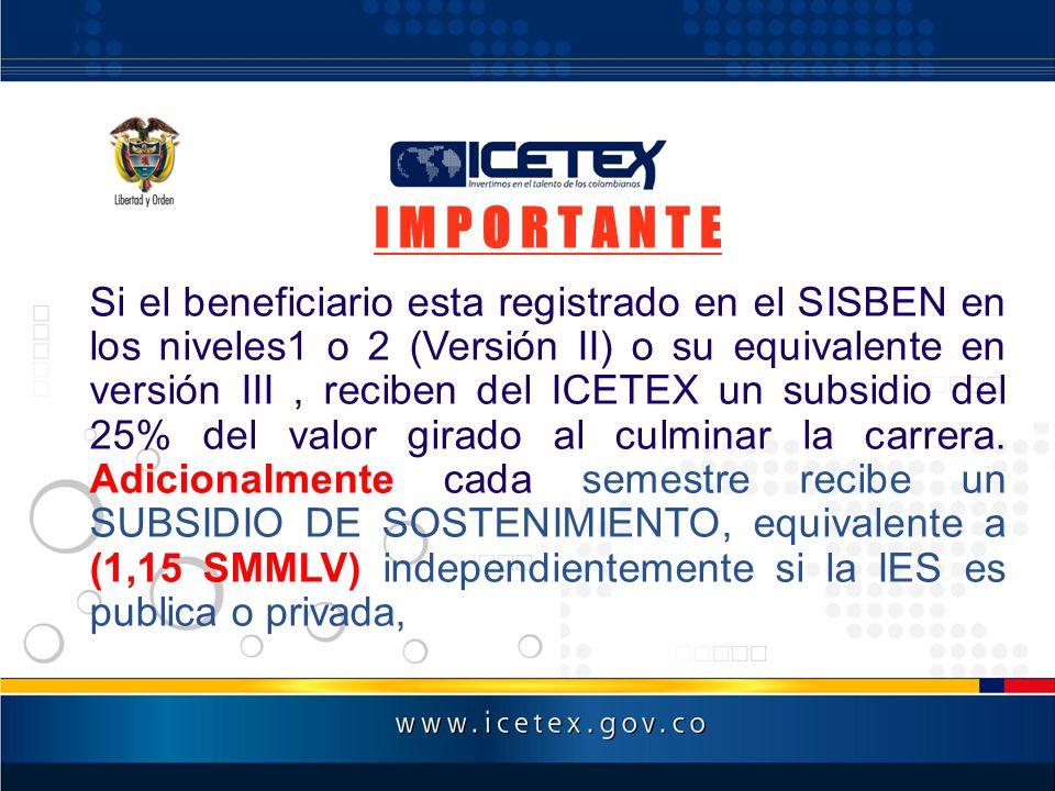 I M P O R T A N T E Si el beneficiario esta registrado en el SISBEN en los niveles1 o 2 (Versión II) o su equivalente en versión III, reciben del ICET