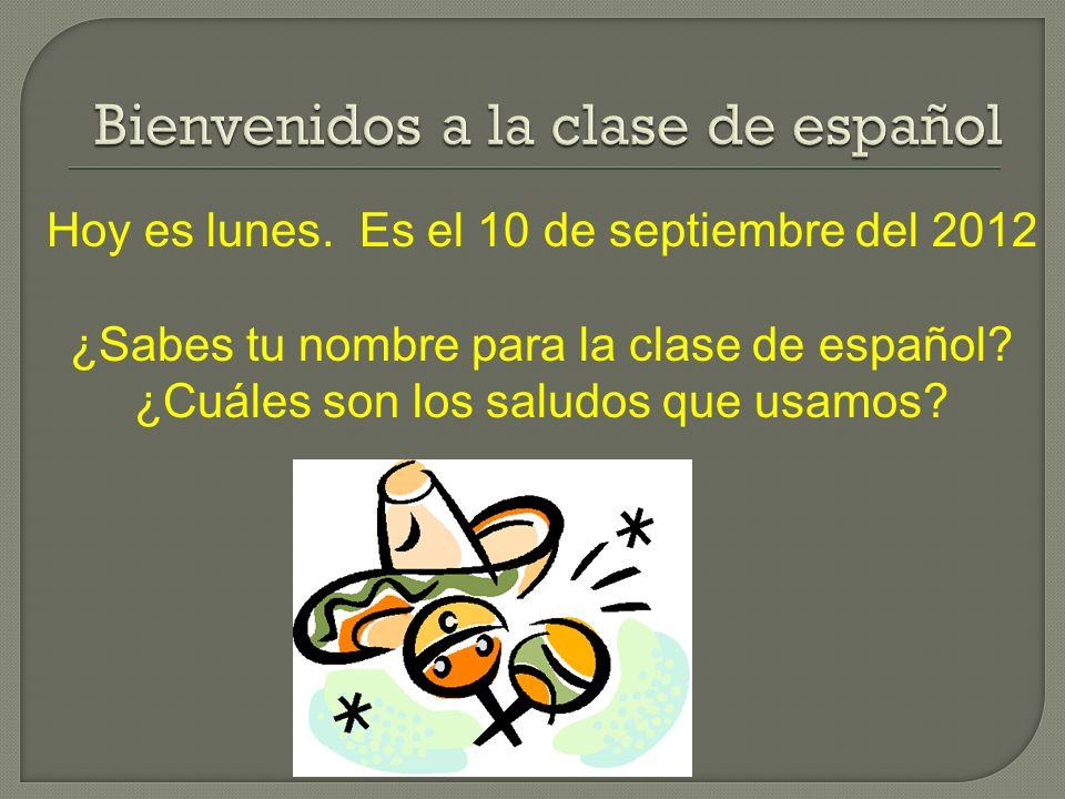 Hoy es lunes. Es el 10 de septiembre del 2012 ¿Sabes tu nombre para la clase de español? ¿Cuáles son los saludos que usamos?