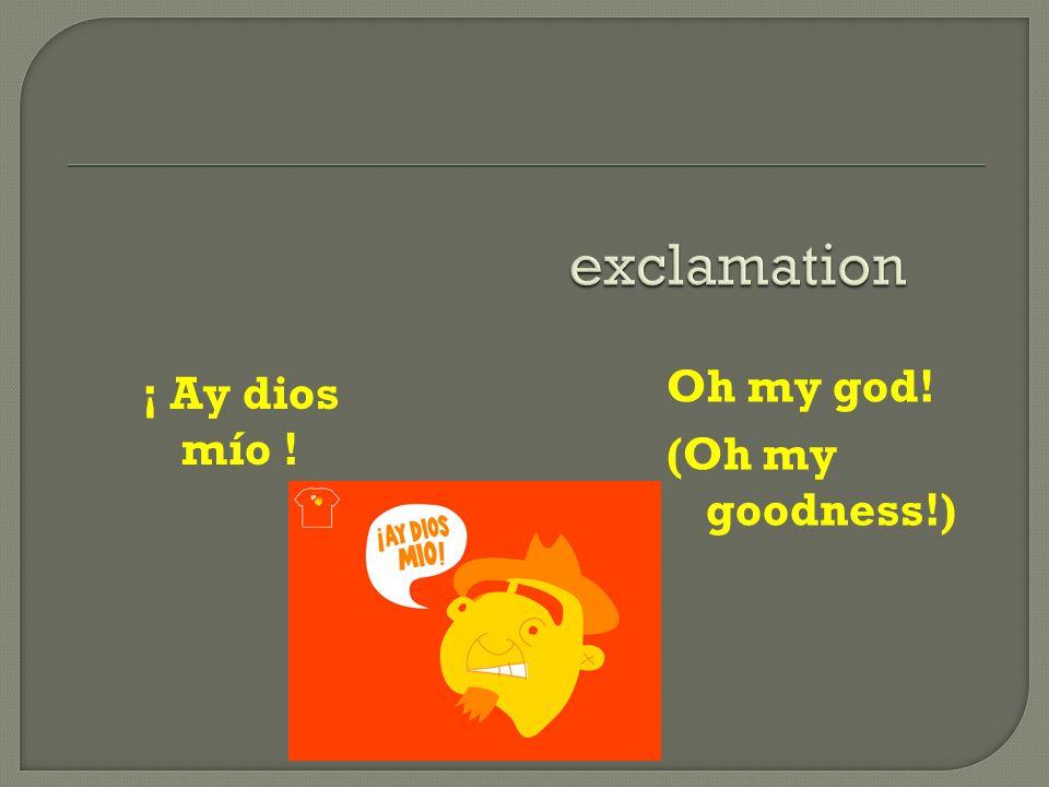 ¡ Ay dios mío ! Oh my god! (Oh my goodness!)
