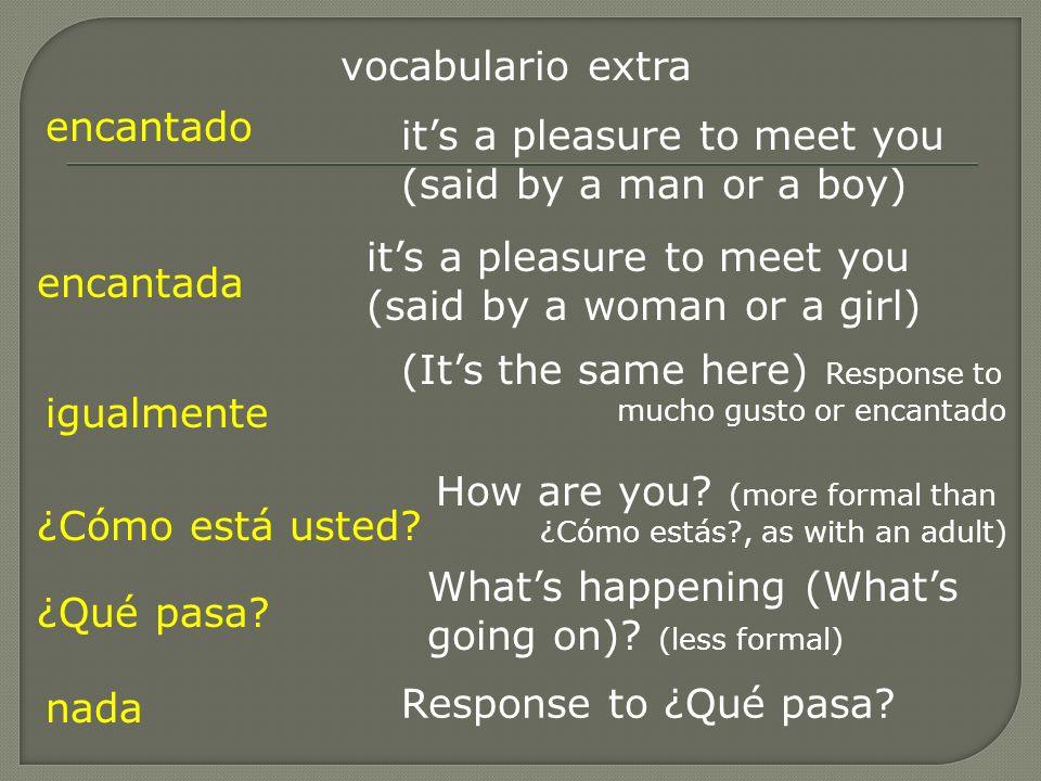 vocabulario extra encantado its a pleasure to meet you (said by a man or a boy) encantada its a pleasure to meet you (said by a woman or a girl) igual