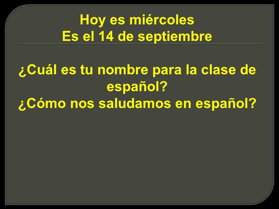Hoy es miércoles Es el 14 de septiembre ¿Cuál es tu nombre para la clase de español? ¿Cómo nos saludamos en español?