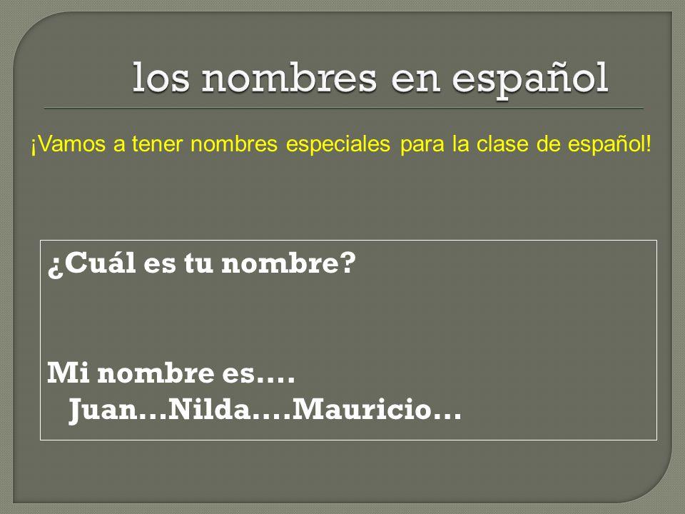 ¿Cuál es tu nombre? Mi nombre es…. Juan…Nilda….Mauricio… ¡Vamos a tener nombres especiales para la clase de español!