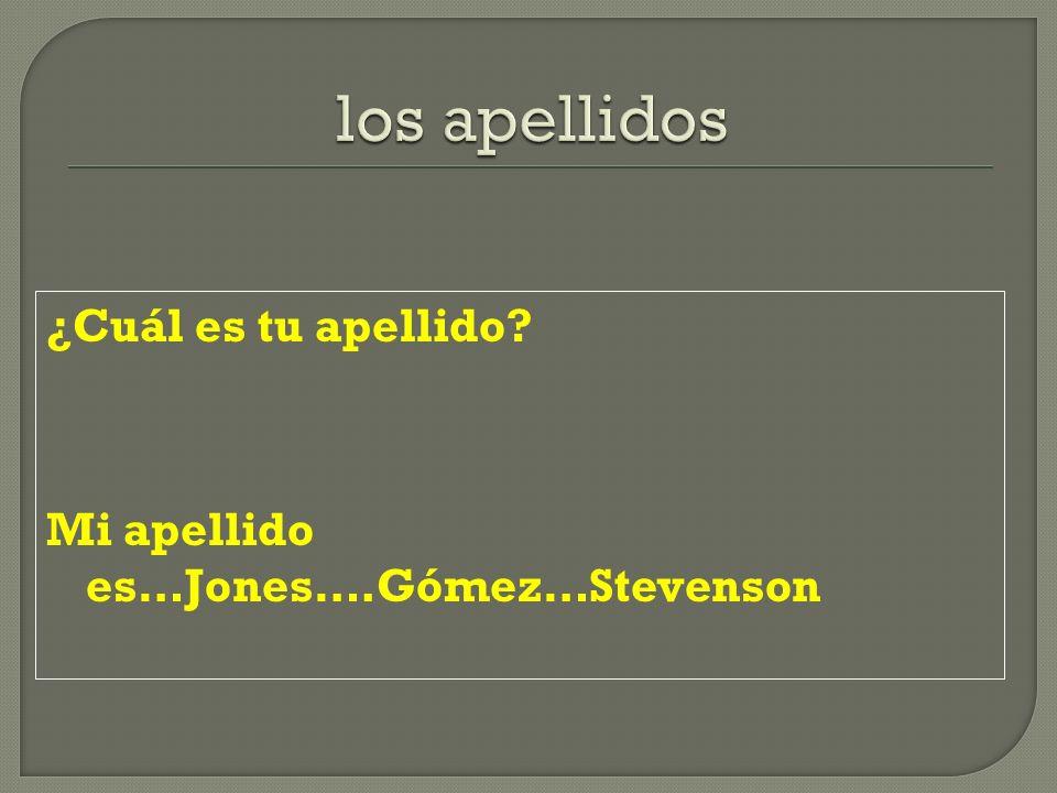 ¿Cuál es tu apellido? Mi apellido es…Jones….Gómez…Stevenson