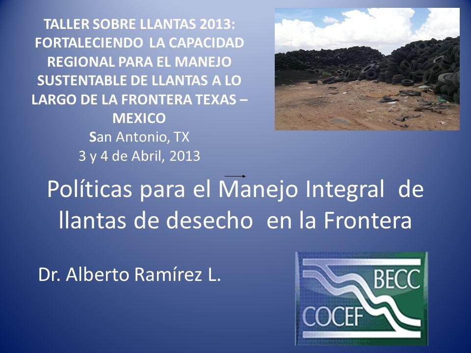 Políticas para el Manejo Integral de llantas de desecho en la Frontera Dr. Alberto Ramírez L. TALLER SOBRE LLANTAS 2013: FORTALECIENDO LA CAPACIDAD RE