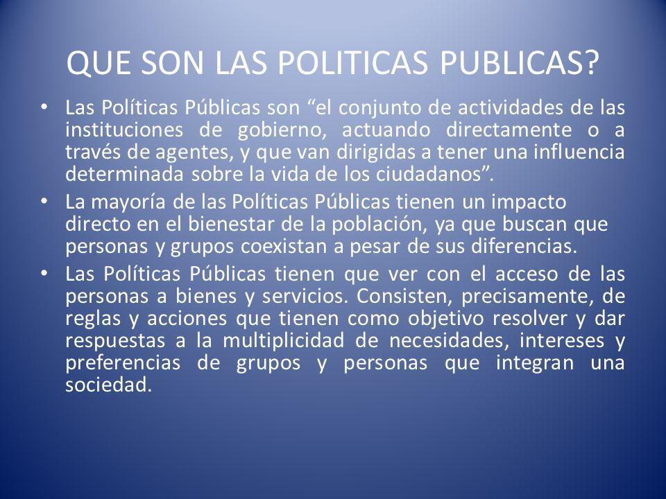 QUE SON LAS POLITICAS PUBLICAS? Las Políticas Públicas son el conjunto de actividades de las instituciones de gobierno, actuando directamente o a trav