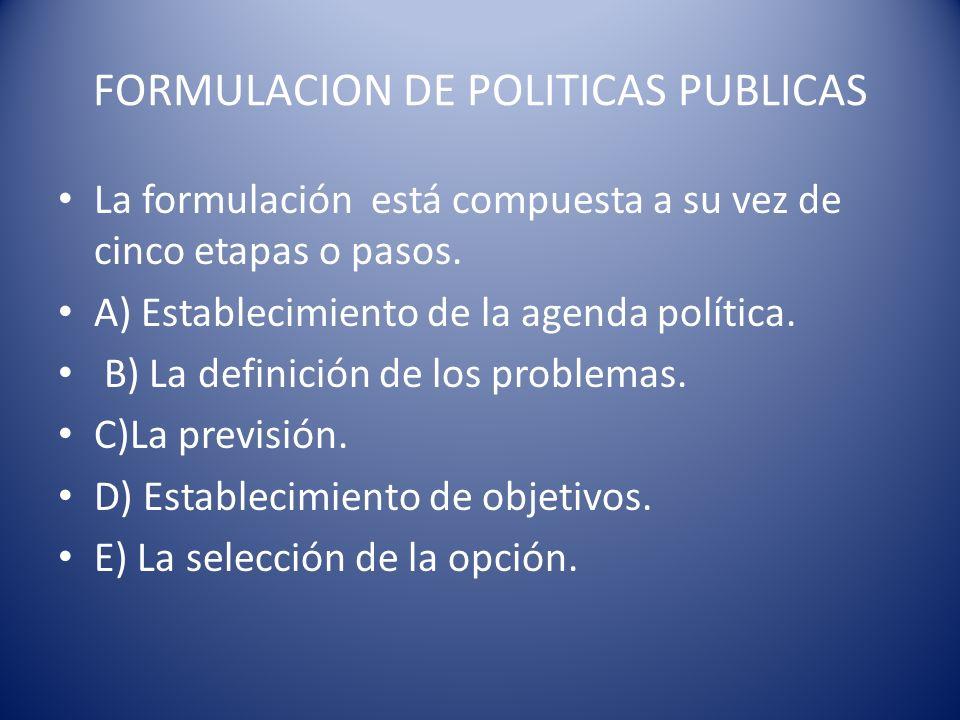 FORMULACION DE POLITICAS PUBLICAS La formulación está compuesta a su vez de cinco etapas o pasos. A) Establecimiento de la agenda política. B) La defi