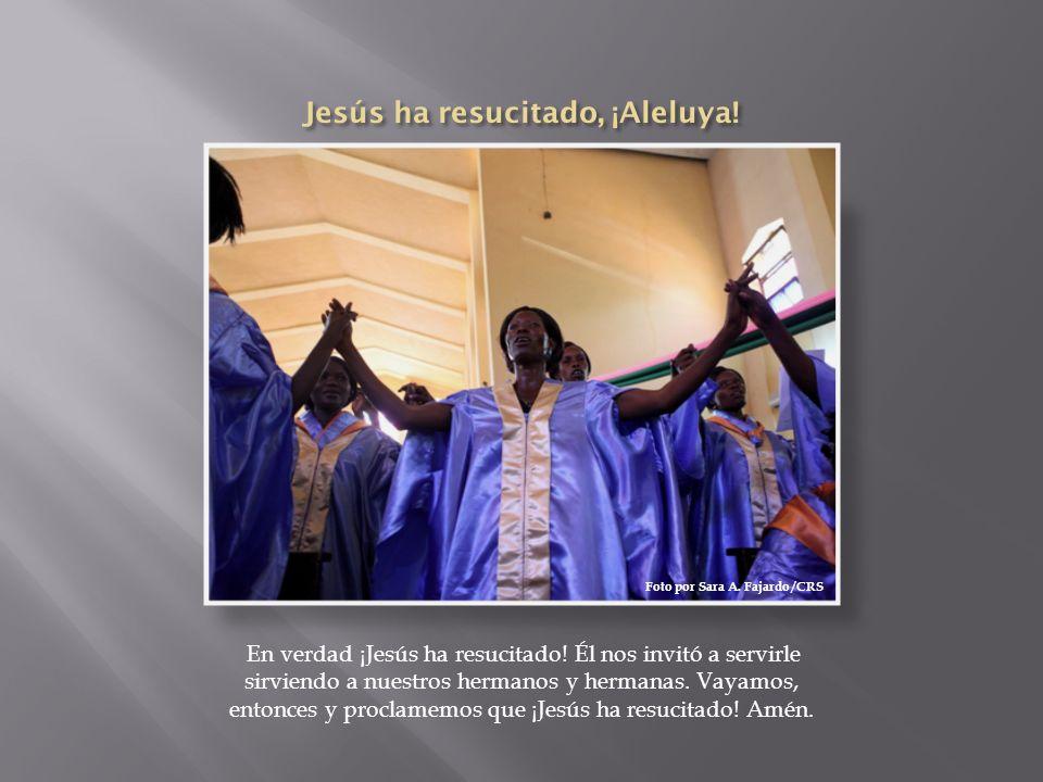 En verdad ¡Jesús ha resucitado! Él nos invitó a servirle sirviendo a nuestros hermanos y hermanas. Vayamos, entonces y proclamemos que ¡Jesús ha resuc