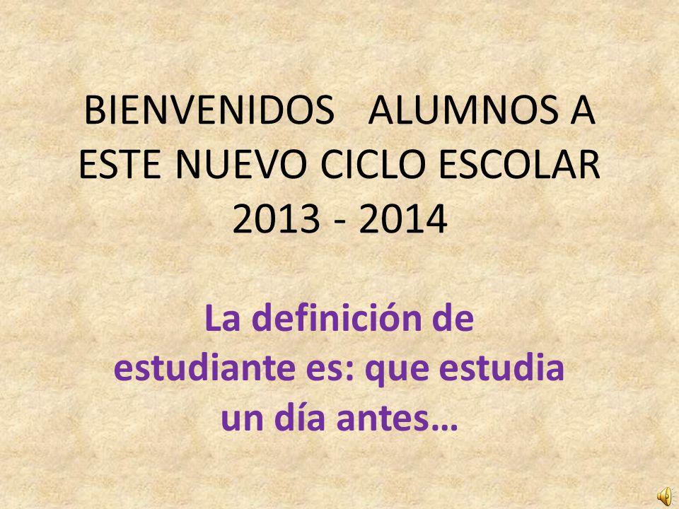 BIENVENIDOS ALUMNOS A ESTE NUEVO CICLO ESCOLAR 2013 - 2014 La definición de estudiante es: que estudia un día antes…