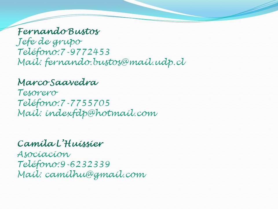 Fernando Bustos Jefe de grupo Teléfono:7-9772453 Mail: fernando.bustos@mail.udp.cl Marco Saavedra Tesorero Teléfono:7-7755705 Mail: indexfdp@hotmail.com Camila LHuissier Asociacion Teléfono:9-6232339 Mail: camilhu@gmail.com