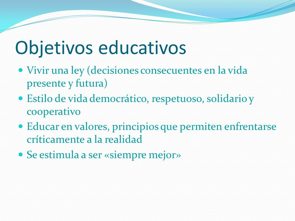 Objetivos educativos Vivir una ley (decisiones consecuentes en la vida presente y futura) Estilo de vida democrático, respetuoso, solidario y cooperativo Educar en valores, principios que permiten enfrentarse críticamente a la realidad Se estimula a ser «siempre mejor»
