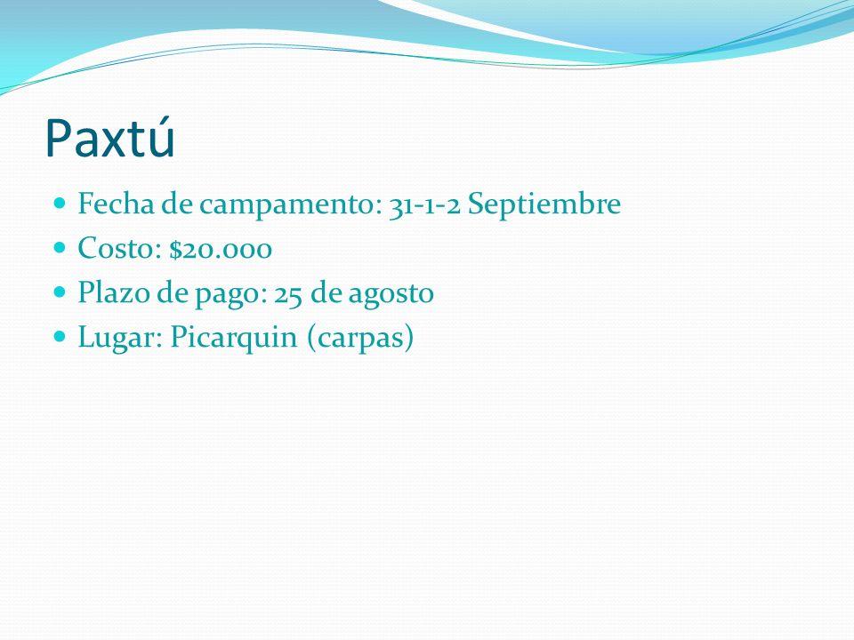 Paxtú Fecha de campamento: 31-1-2 Septiembre Costo: $20.000 Plazo de pago: 25 de agosto Lugar: Picarquin (carpas)