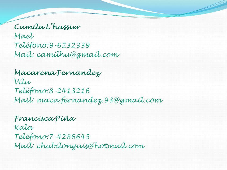 Camila Lhussier Mael Teléfono:9-6232339 Mail: camilhu@gmail.com Macarena Fernandez Vilu Teléfono:8-2413216 Mail: maca.fernandez.93@gmail.com Francisca Piña Kala Teléfono:7-4286645 Mail: chubilonguis@hotmail.com