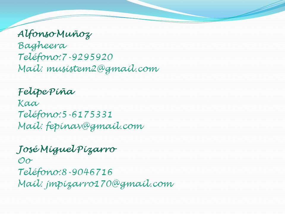 Alfonso Muñoz Bagheera Teléfono:7-9295920 Mail: musistem2@gmail.com Felipe Piña Kaa Teléfono:5-6175331 Mail: fepinav@gmail.com José Miguel Pizarro Oo Teléfono:8-9046716 Mail: jmpizarro170@gmail.com
