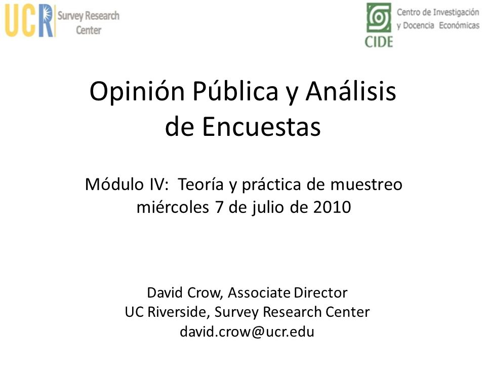 Opinión Pública y Análisis de Encuestas David Crow, Associate Director UC Riverside, Survey Research Center david.crow@ucr.edu Módulo IV: Teoría y prá