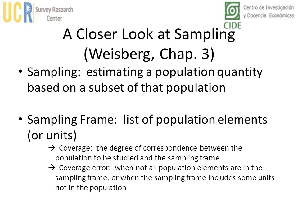 A Closer Look at Sampling (Weisberg, Chap. 3) Sampling: estimating a population quantity based on a subset of that population Sampling Frame: list of