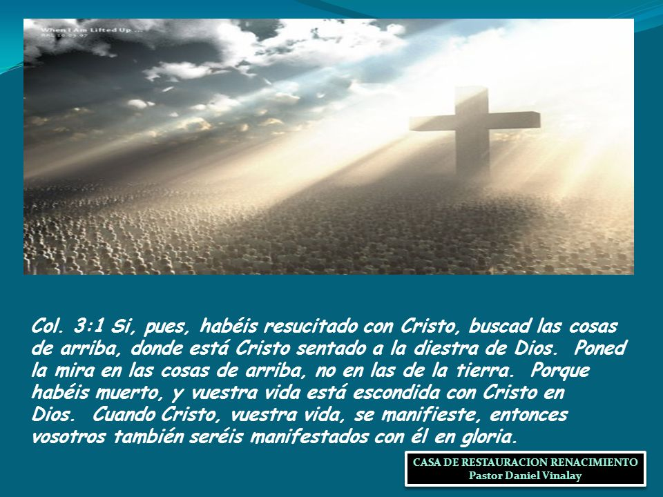 Col. 3:1 Si, pues, habéis resucitado con Cristo, buscad las cosas de arriba, donde está Cristo sentado a la diestra de Dios. Poned la mira en las cosa