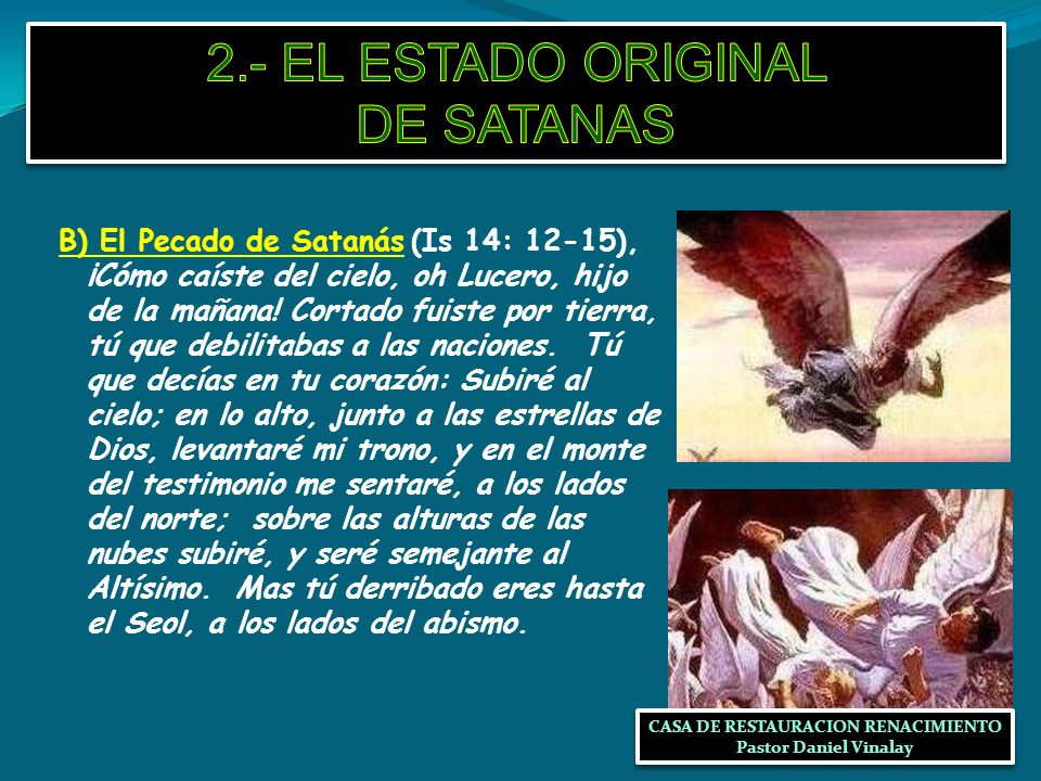 B) El Pecado de Satanás (Is 14: 12-15), ¡Cómo caíste del cielo, oh Lucero, hijo de la mañana! Cortado fuiste por tierra, tú que debilitabas a las naci