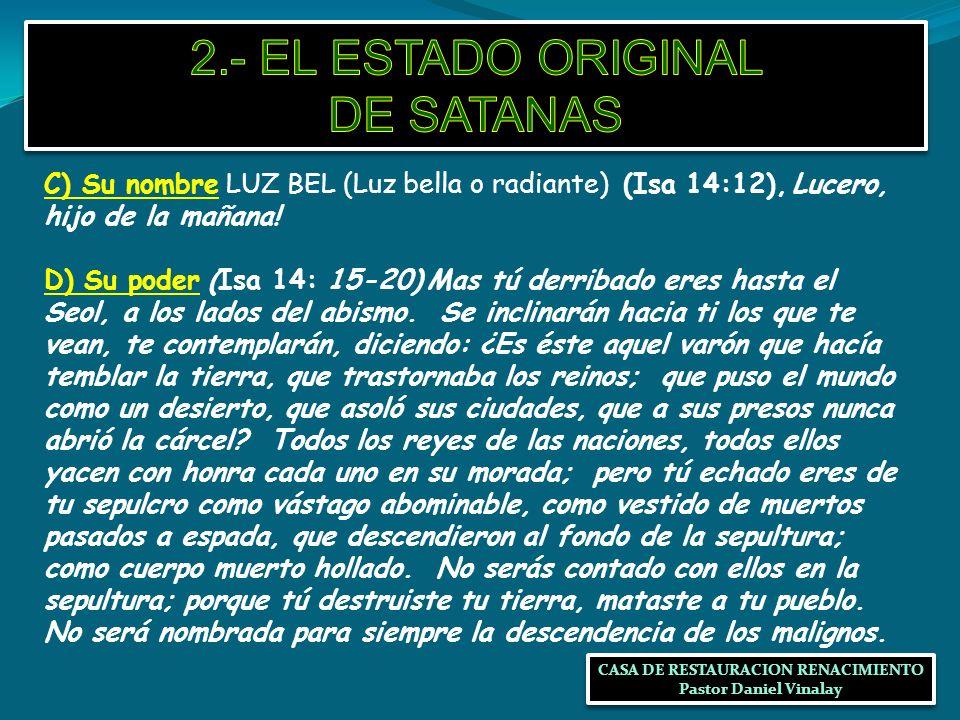 C) Su nombre LUZ BEL (Luz bella o radiante) (Isa 14:12), Lucero, hijo de la mañana! D) Su poder (Isa 14: 15-20) Mas tú derribado eres hasta el Seol, a