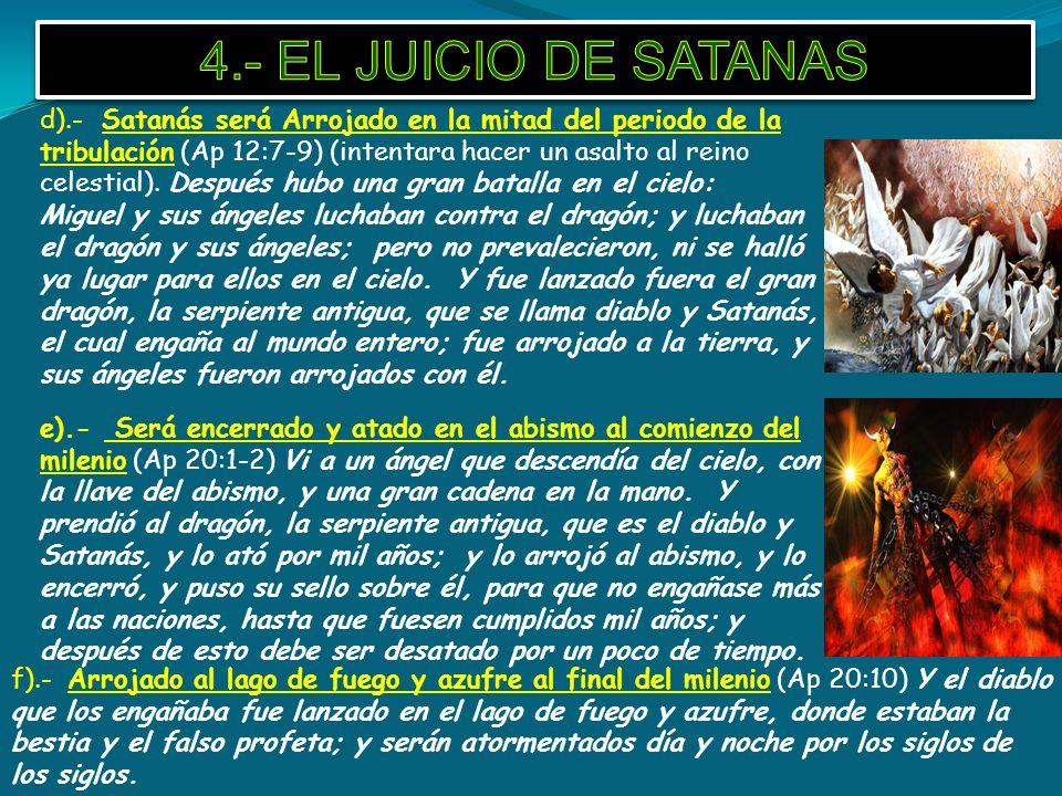 d).- Satanás será Arrojado en la mitad del periodo de la tribulación (Ap 12:7-9) (intentara hacer un asalto al reino celestial). Después hubo una gran