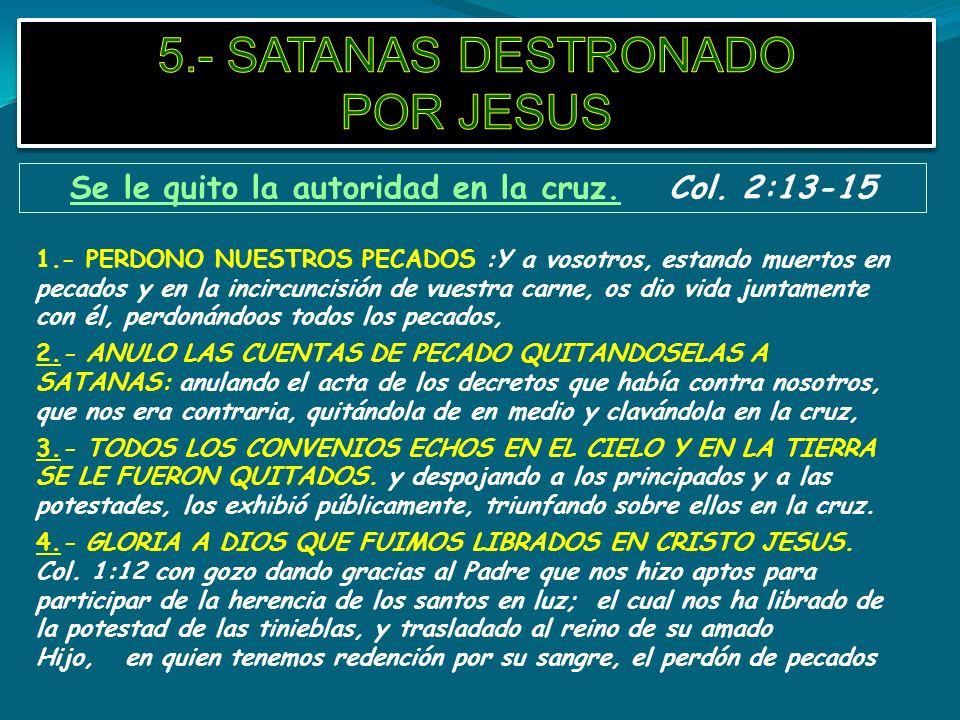 Se le quito la autoridad en la cruz. Col. 2:13-15 1.- PERDONO NUESTROS PECADOS :Y a vosotros, estando muertos en pecados y en la incircuncisión de vue