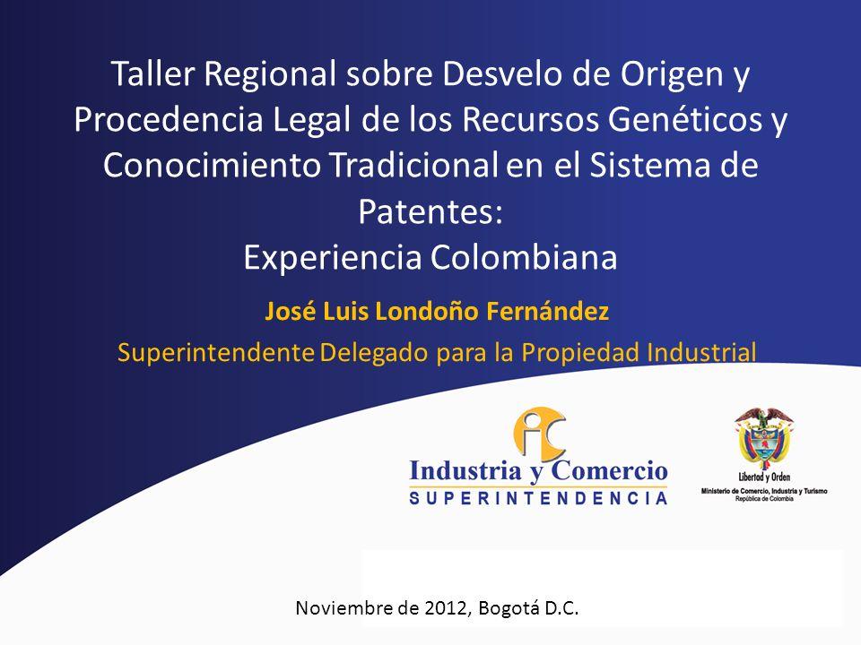 José Luis Londoño Fernández Superintendente Delegado para la Propiedad Industrial Noviembre de 2012, Bogotá D.C. Taller Regional sobre Desvelo de Orig