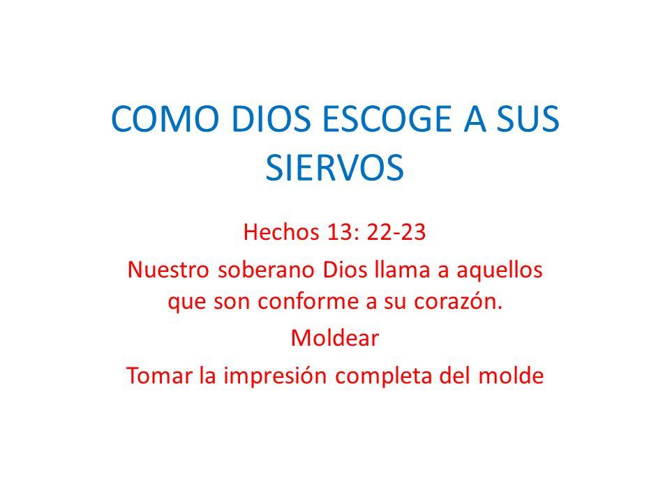 COMO DIOS ESCOGE A SUS SIERVOS Hechos 13: 22-23 Nuestro soberano Dios llama a aquellos que son conforme a su corazón. Moldear Tomar la impresión compl