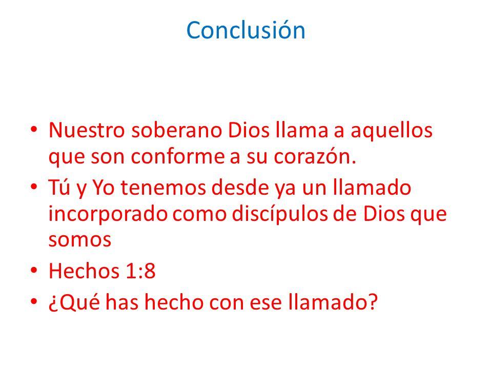 Conclusión Nuestro soberano Dios llama a aquellos que son conforme a su corazón. Tú y Yo tenemos desde ya un llamado incorporado como discípulos de Di