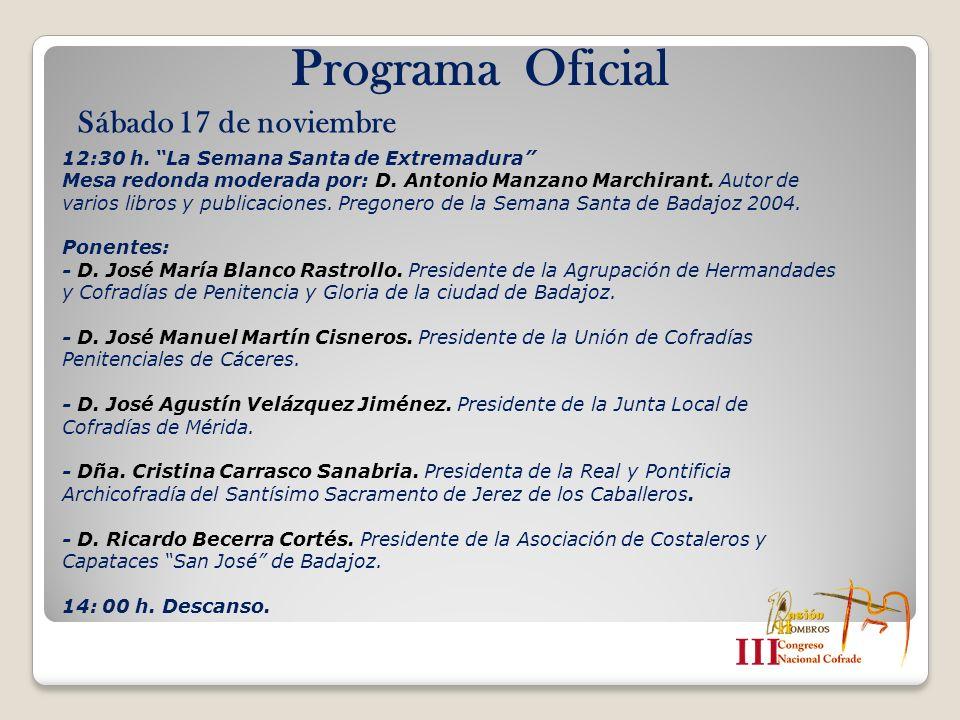 Programa Oficial Sábado 17 de noviembre 12:30 h. La Semana Santa de Extremadura Mesa redonda moderada por: D. Antonio Manzano Marchirant. Autor de var