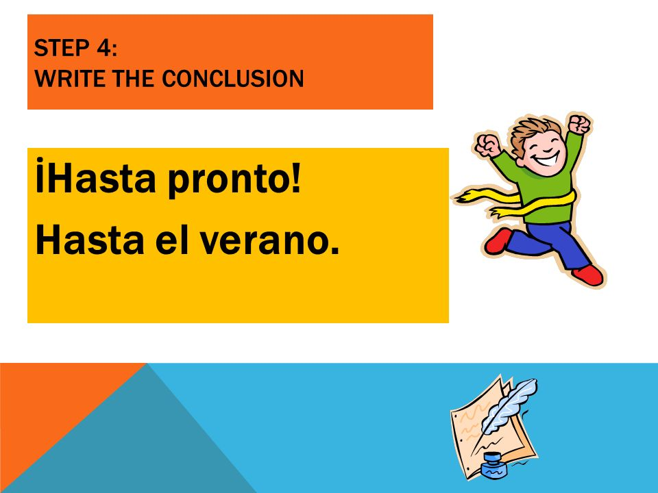 STEP 4: WRITE THE CONCLUSION İ Hasta pronto! Hasta el verano.