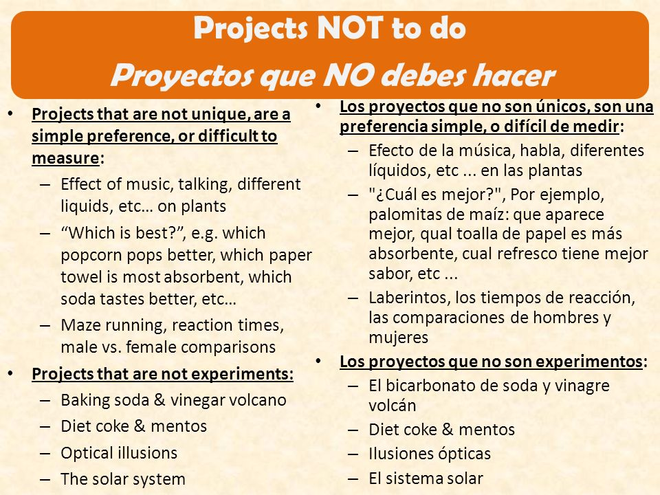 Projects NOT to do Proyectos que NO debes hacer Projects that are not unique, are a simple preference, or difficult to measure: – Effect of music, talking, different liquids, etc… on plants – Which is best , e.g.