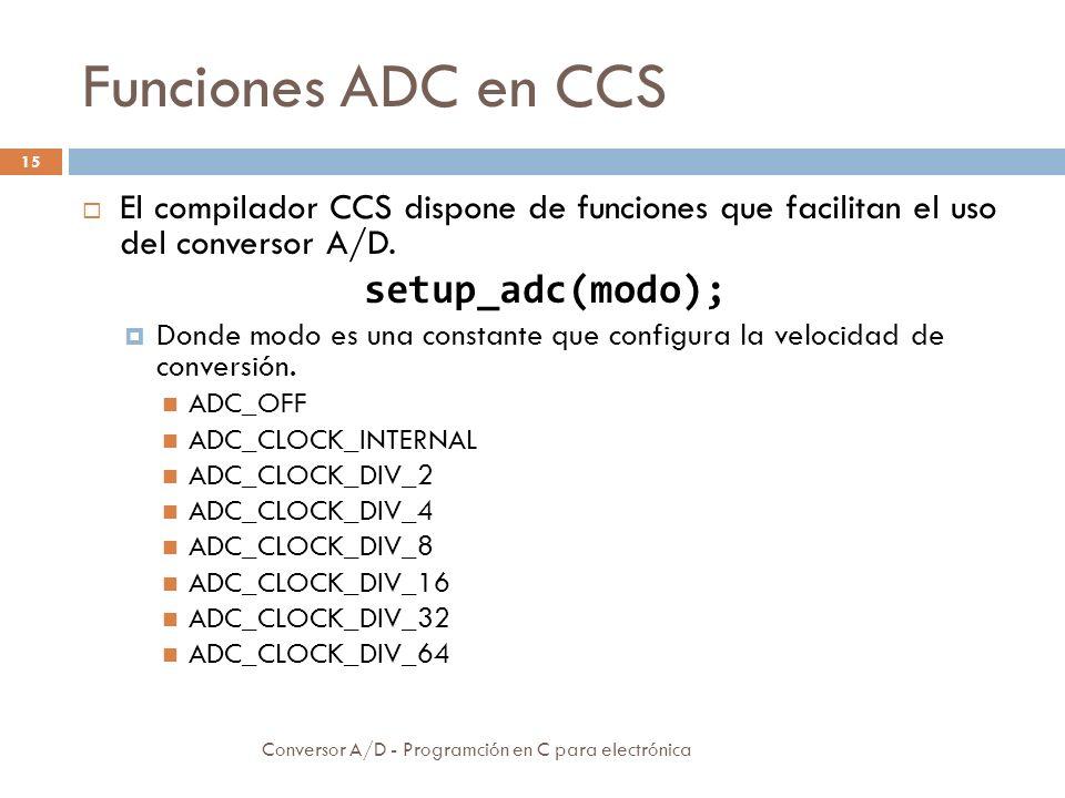 Funciones ADC en CCS Conversor A/D - Programción en C para electrónica 16 setup_adc_ports(valor); Donde valor es una constante definida en el fichero device.h que se utiliza para configurar el funcionamiento de todos los canales analógicos.