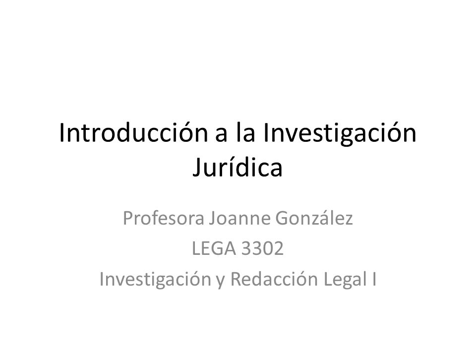 Introducción a la Investigación Jurídica Profesora Joanne González LEGA 3302 Investigación y Redacción Legal I