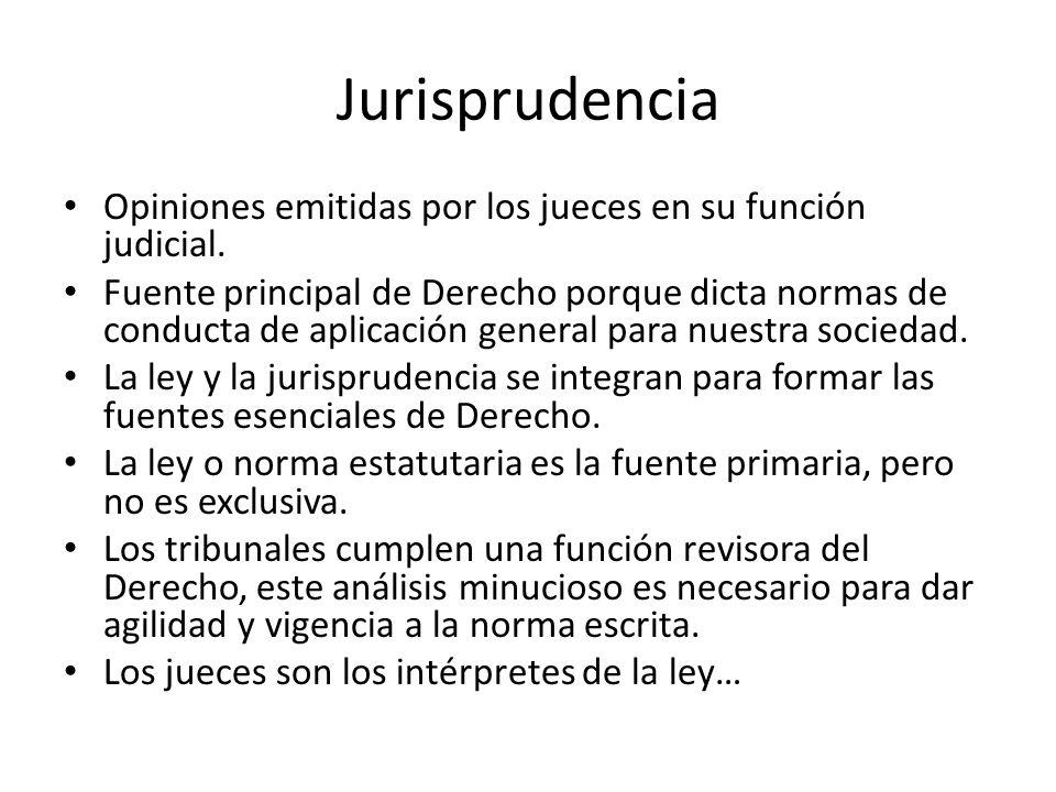 Jurisprudencia Opiniones emitidas por los jueces en su función judicial. Fuente principal de Derecho porque dicta normas de conducta de aplicación gen