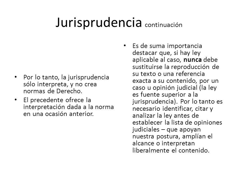 Jurisprudencia continuación Por lo tanto, la jurisprudencia sólo interpreta, y no crea normas de Derecho. El precedente ofrece la interpretación dada
