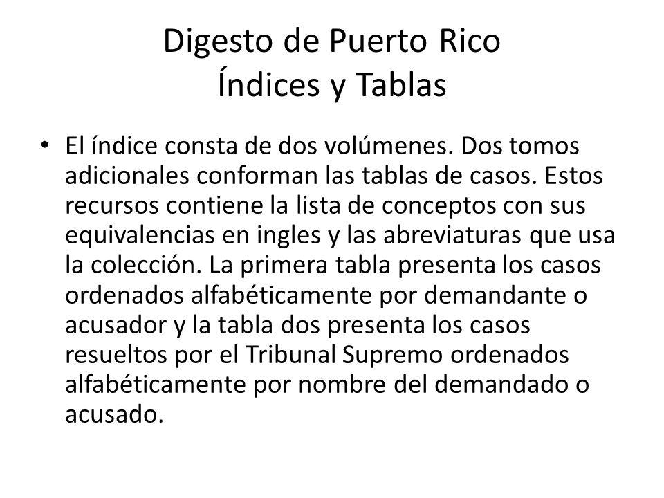 Digesto de Puerto Rico Índices y Tablas El índice consta de dos volúmenes. Dos tomos adicionales conforman las tablas de casos. Estos recursos contien