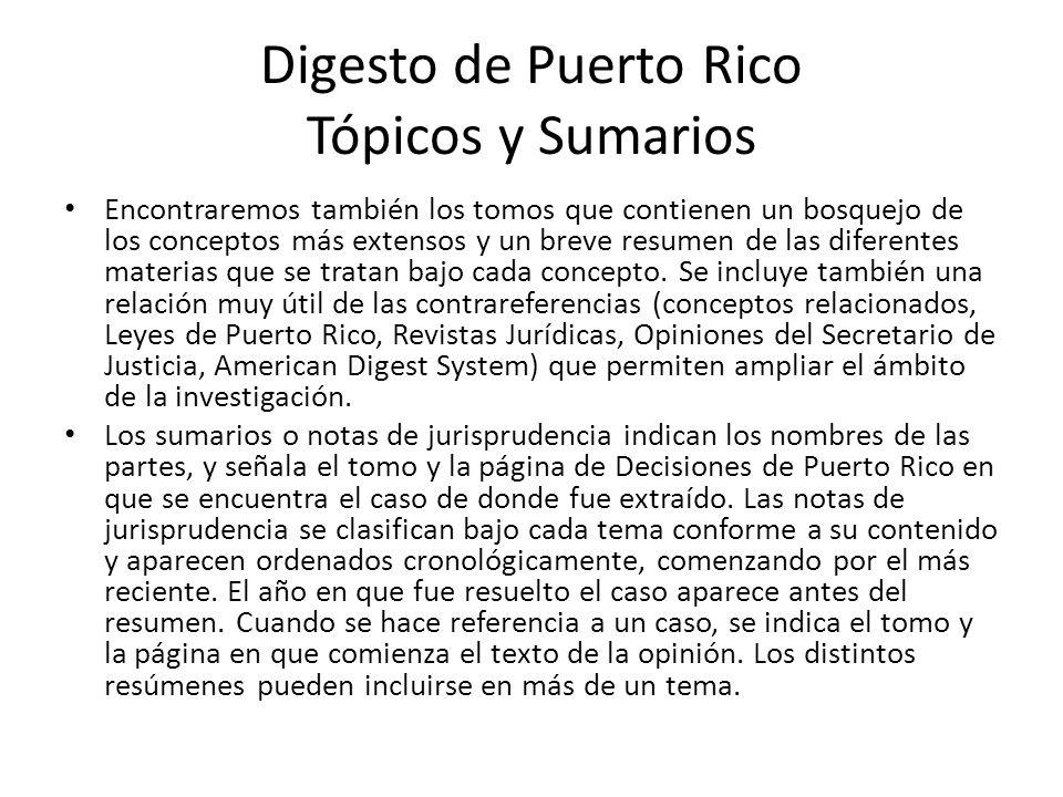 Digesto de Puerto Rico Tópicos y Sumarios Encontraremos también los tomos que contienen un bosquejo de los conceptos más extensos y un breve resumen d