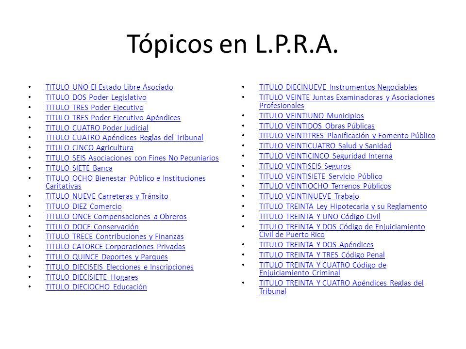 Tópicos en L.P.R.A. TITULO UNO El Estado Libre Asociado TITULO DOS Poder Legislativo TITULO TRES Poder Ejecutivo TITULO TRES Poder Ejecutivo Apéndices