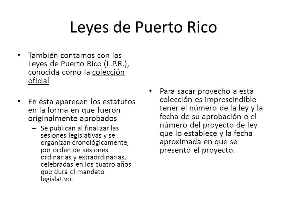 Leyes de Puerto Rico También contamos con las Leyes de Puerto Rico (L.P.R.), conocida como la colección oficial En ésta aparecen los estatutos en la f